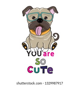 Cute pug dog in glasses and the inscription you are so cute