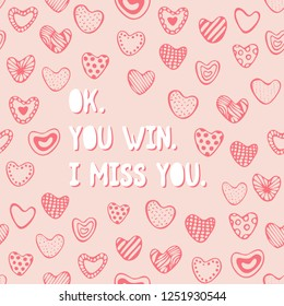 Cute romantic seamless pattern. Hand drawn hearts. Endless pastel pink girlish print. Girly vector illustration with funny saying, love wedding quote Ok You win I miss You. Valentine's Day card.