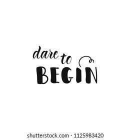 Dare to begin. Ink hand lettering. Modern brush calligraphy. Inspiration graphic design typography element.