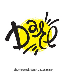 Dare - inspire motivational quote. Hand drawn lettering. Print for inspirational poster, t-shirt, bag, cups, card, flyer, sticker, badge. Phrase for self development, personal growth, social media