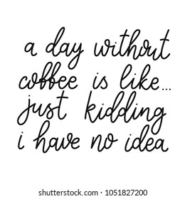 A day without coffee is like, just kidding i have no idea. Hand drawn calligraphic quote about coffee. Lettering script. Funny sarcasm phrase.