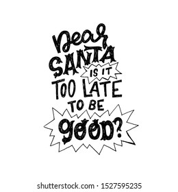 Dear Santa Is It Too Late To Be Good questioning phase handdrawn with unique fonts. Black and white lettering message for Christmas and New Year 2020 greeting card, poster, print. Vector composition