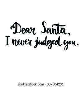 Dear Santa, I never judged you.  Fun phrase for Christmas cards, posters, letters to Santa Claus and social media content. Black vector lettering. Brush calligraphy typography