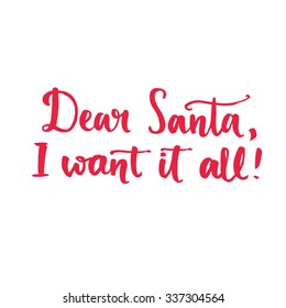 Dear Santa, I want it all. Fun saying, text for Christmas banners and advertisement. Brush typography isolated on white background
