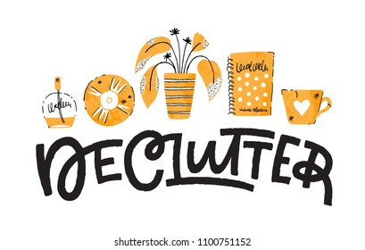 Declutter: hand lettering. Vector illustration with decorative elements. Could be used as an illustration for a home organizing article.