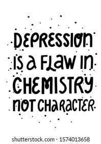 Depression is a flaw in chemistry not character. Motivation phrase for cards, invitations, posters, web design, printing products. Hand lettering quote.