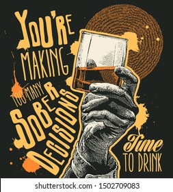 Design t-shirt You're making too many sober decisions. Time to drink with Male hand holding glass whiskey and hand-written fonts. vector illustration.
