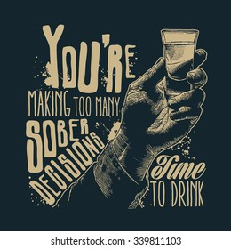 Design t-shirt You're making too many sober decisions. Time to drink with male hand holding a shot of alcohol drink and hand-written fonts. vector illustration.