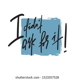I didn't ask for it -inspire motivational quote. Hand drawn lettering. Youth slang, idiom.Print for inspirational poster, t-shirt, bag, cups, card, flyer, sticker, badge. Emotional calligraphy writing