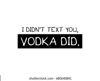 I didn't text you, vodka did. / T shirt graphic vector print design