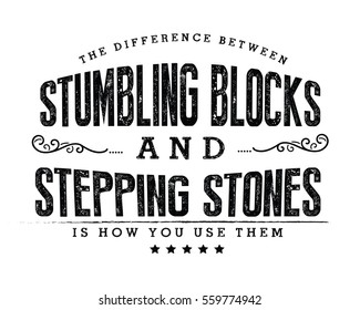 The difference between stumbling blocks and stepping stones is how you use them.  Adversity quote