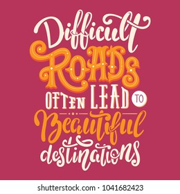 Difficult roads often lead to beautiful destinations. Motivation quote in hand drawn lettering. Colorful letters design for posters, banners, home decor and prints