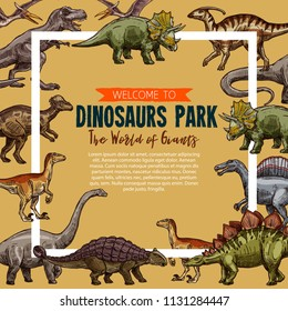 Dinosaurs park sketch poster. Vector Jurassic park exhibition of dinosaur triceratops, t-rex tyrannosaurus or stegosaurus and brontosaurus, pterodactyl or ceratosaurus and parasaurolophus