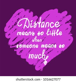 Distance means so little when someone means so much - handwritten motivational quote. Print for poster, t-shirt, bags, postcard, sticker. Cute romantic vector. Postcard for Valentine's day