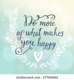 Do more of what makes you happy. Inspirational and motivational background. Bright floral card with sweet floral wreath on awesome sunny background with bokeh effect