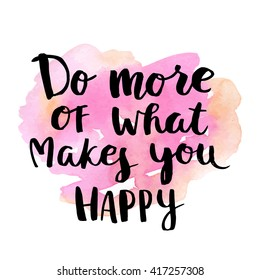 Do more of what makes you happy. Vector brush calligraphy lettering illustration with watercolor stain background. Template for design of postcards, decorating parties. Hand drawing ink phrase poster.