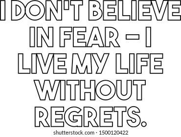 I do not believe in fear I live my life without regrets