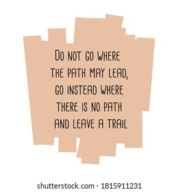 Do not go where the path may lead, go instead where there is no path and leave a trail. Vector Quote