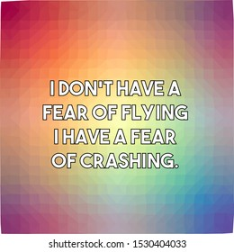 I do not have a fear of flying I have a fear of crashing