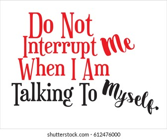 Do Not Interrupt Me When I Am Talking To Myself, sign, expressive statement. Great for vinyl cutting.  Vector EPS-10 file, no transparency used.