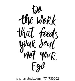 Do the work that feeds your soul not your ego. Inspirational and motivational phrase. Hand drawn lettering script. Inspirational phrase. Inspiring hand lettered quote for wall poster or mood board.