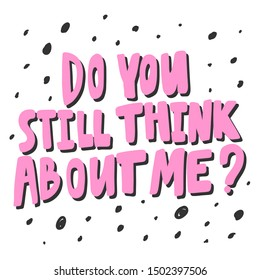 Do you still think about me? Vector hand drawn illustration with cartoon lettering. Good as a sticker, video blog cover, social media message, gift cart, t shirt print design.
