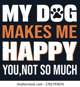 dog quote - My Dog Makes Me Happy You,Not So Much - Dog t-shirt design. vector graphics for dog lover.