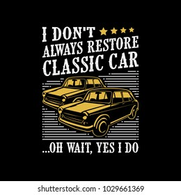 I don't always restore classic car. Classic Car Sayings & Quotes. 100% Vector best for t shirt design