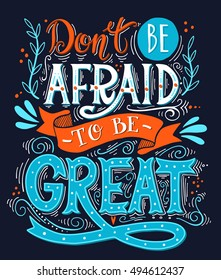 Don't be afraid to be great. Inspirational motivational quote. Hand drawn vintage illustration with lettering. This illustration can be used as a print on t-shirts, bags or as a poster.