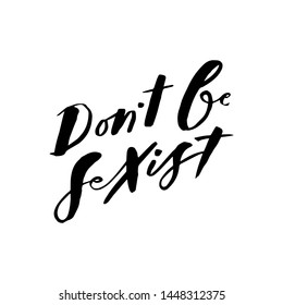 Don`t be sexist. Art for social media and apparel. Hand drawn brush lettering. Inspirational quote. Ready-to-use design. Vector illustration.