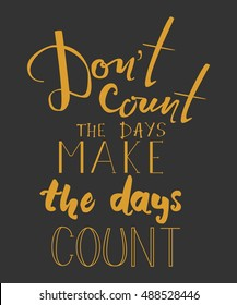 Don't count the days. Make the days count. Motivational quote. Modern hand lettering design. Can be used for cards, banners, posters. Vector illustration