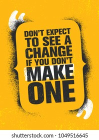 Don't Expect To See A Change If You Don't Make One. Inspiring Creative Motivation Quote Poster Template. Vector Typography Banner Design Concept On Grunge Texture Rough Background