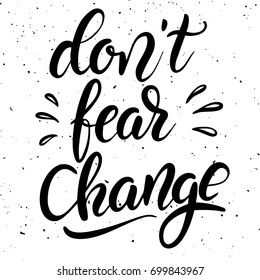 Don't fear change. Hand drawn lettering phrase isolated on white background. Design element for poster, greeting card. Vector illustration