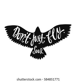 Don't just fly. Soar. Inspirational quote about freedom. Handwritten phrase in flying bird. Lettering in boho style for tee shirt print and poster. Typographic design