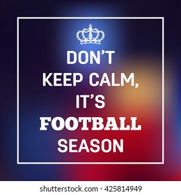 Don't Keep Calm, It's Football Season. Sports or Motivational Quote. Vector eps 10 format.