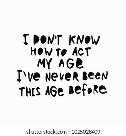 I dont know how to act my age before abstract quote lettering. Calligraphy inspiration graphic design typography element. Hand written postcard. Simple vector sign grunge style. Textile feminist print