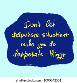 Don't let desperate situations make you do desperate things - handwritten motivational quote. Print for inspiring poster, t-shirt, bag, cups, greeting postcard, flyer, sticker. Simple vector sign