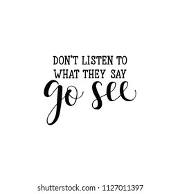Don't listen to what they say. Go see. Lettering. Hand drawn vector illustration. Positive saying for cards, motivational posters and t-shirt