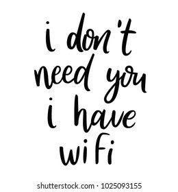 I don't need you, I have wifi. Sarcasm quote. Funny phrase. Calligraphy inspiration graphic design typography element. T-shirt print. Fun brush ink inscription for photo overlays, poster design.
