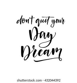 Don't quit your day dream card. Hand drawn lettering background. Ink illustration. Hand drawn vector art. Modern brush calligraphy. Isolated on white background.