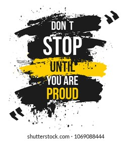Don`t stop until you are proud. Vector motivation quote. Grunge poster. Typographic wisdom card for print, wall poster