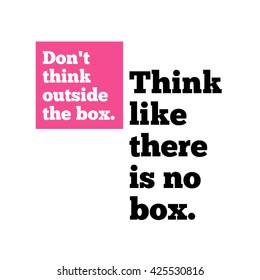 Don't Think Outside The Box. Think Like There's No Box. (Motivational Quote Vector Design)