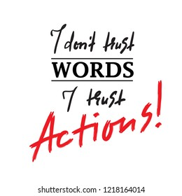 I dont trust Words I trust Actions  - inspire and motivational quote. Print for inspirational poster, t-shirt, bag, cups, card, flyer, sticker, badge. Elegant calligraphy sign