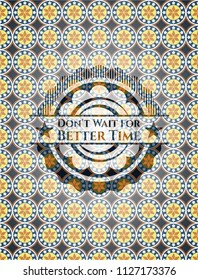 Don't Wait for Better Time arabic badge background. Arabesque decoration.