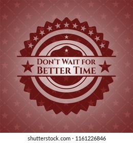 Don't Wait for Better Time badge with red background