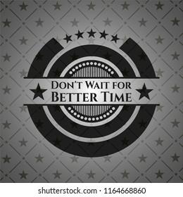 Don't Wait for Better Time realistic dark emblem