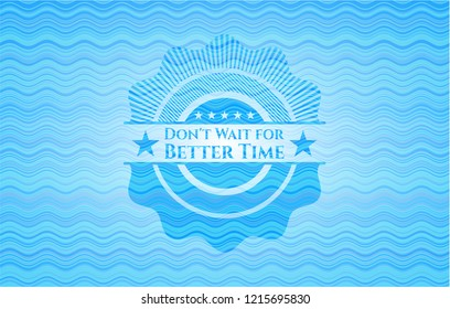 Don't Wait for Better Time sky blue water style emblem.