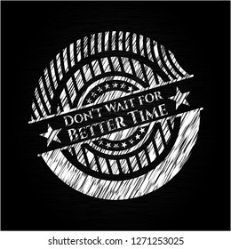 Don't Wait for Better Time written with chalkboard texture
