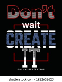 Don't wait Create it.Vintage and typography design in vector illustration.Clothing,t-shirt,apparel and other uses.Eps10