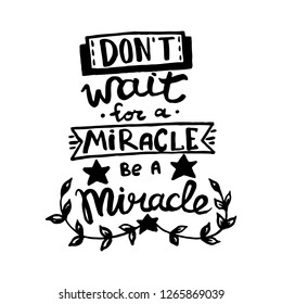 Don't wait for a miracle, be a miracle handwriting monogram calligraphy. Phrase poster graphic desing. Hand drawn quotes for motivation, inspiration. Black and white engraved ink art vector.